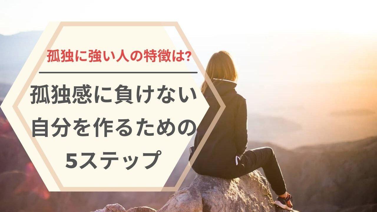 孤独に強い人の特徴は?孤独感に負けない自分を作るための5ステップ